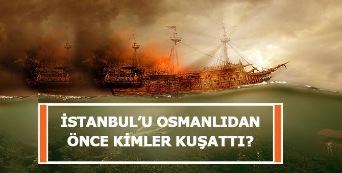 İstanbul'u Osmanlıdan Önce Kimler Kuşattı?
