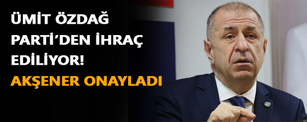 Ümit Özdağ'ın Parti'den ihracı için Akşener'den onay çıktı