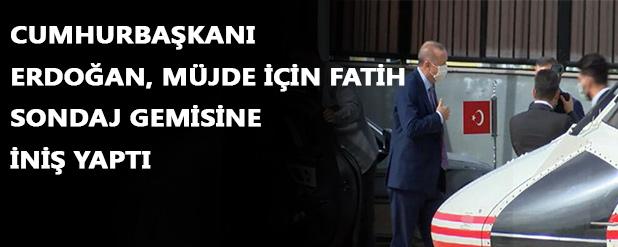 Cumhurbaşkanı Erdoğan müjde için Fatih sondaj gemisine iniş yaptı