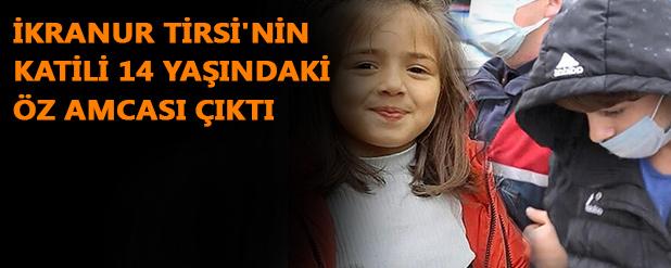 İkranur Tirsi'nin katili 14 yaşındaki öz amcası çıktı